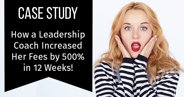 Case Study: How a Leadership Coach Increased Her Fees by 500% in 12 Weeks!