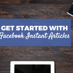 Should You Get Started with Facebook Instant Articles on Your Blog?