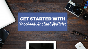 Getting Started with Facebook Instant Articles